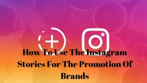 How To Use The Instagram Stories For The Promotion Of Brands