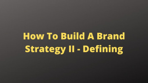 How to Build a Brand Strategy Part II - Defining