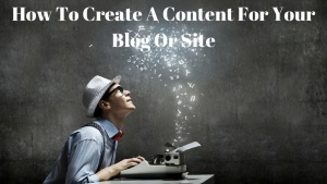 How To Create A Content For Your Blog Or Site