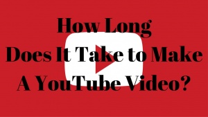 How Long Does It Take to Make A YouTube Video?