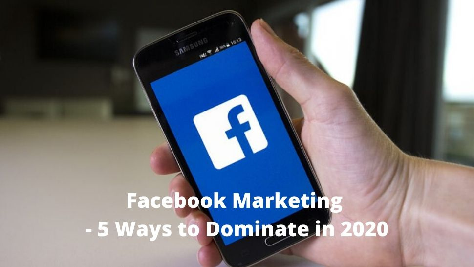 Facebook Marketing - 5 Ways to Dominate in 2020