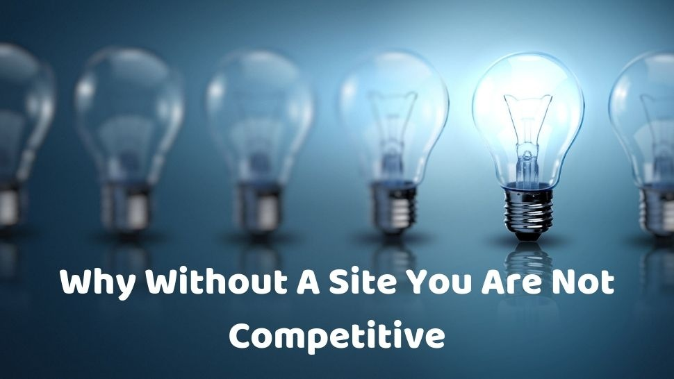 Why Without A Site You Are Not Competitive?