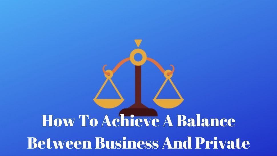 How To Achieve A Balance Between Business And Private