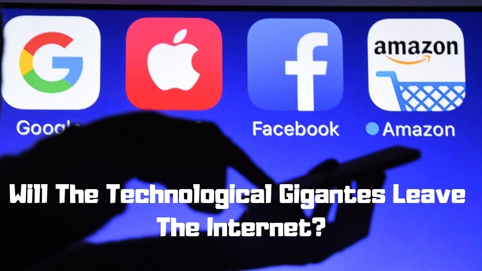 Will The Technological Gigantes Leave The Internet?