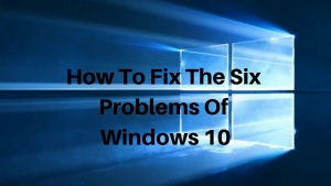 How To Fix The Six Problems Of Windows 10