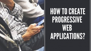 How To Create Progressive Web Applications?