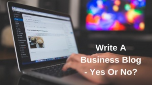 Write A Business Blog - Yes Or No?