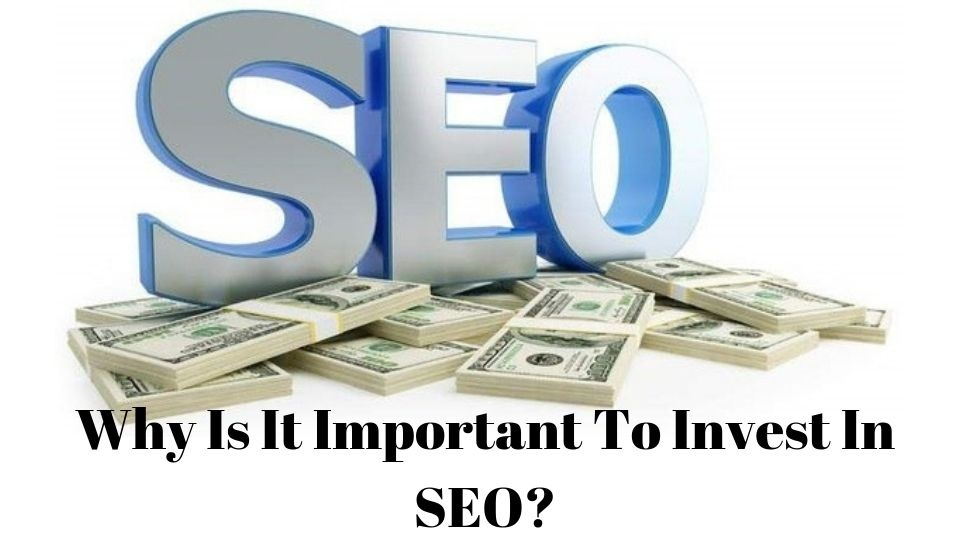 Why Is It Important To Invest In SEO?