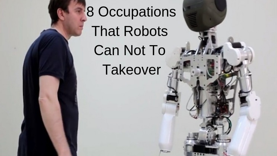 8 Occupations That Robots Can Not To Takeover