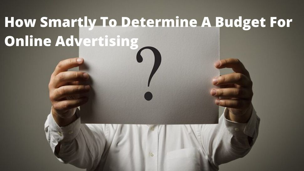 How Smartly To Determine A Budget For Online Advertising