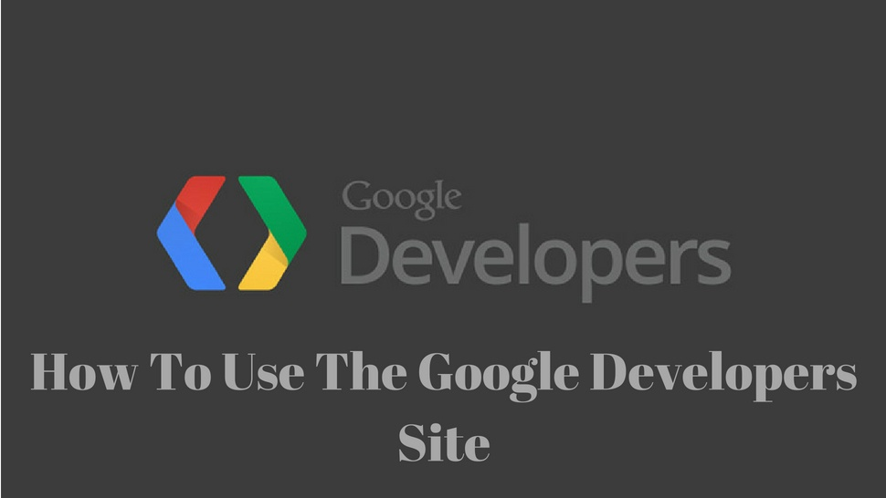 How To Use The Google Developers Site